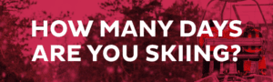 How many days are you skiing?